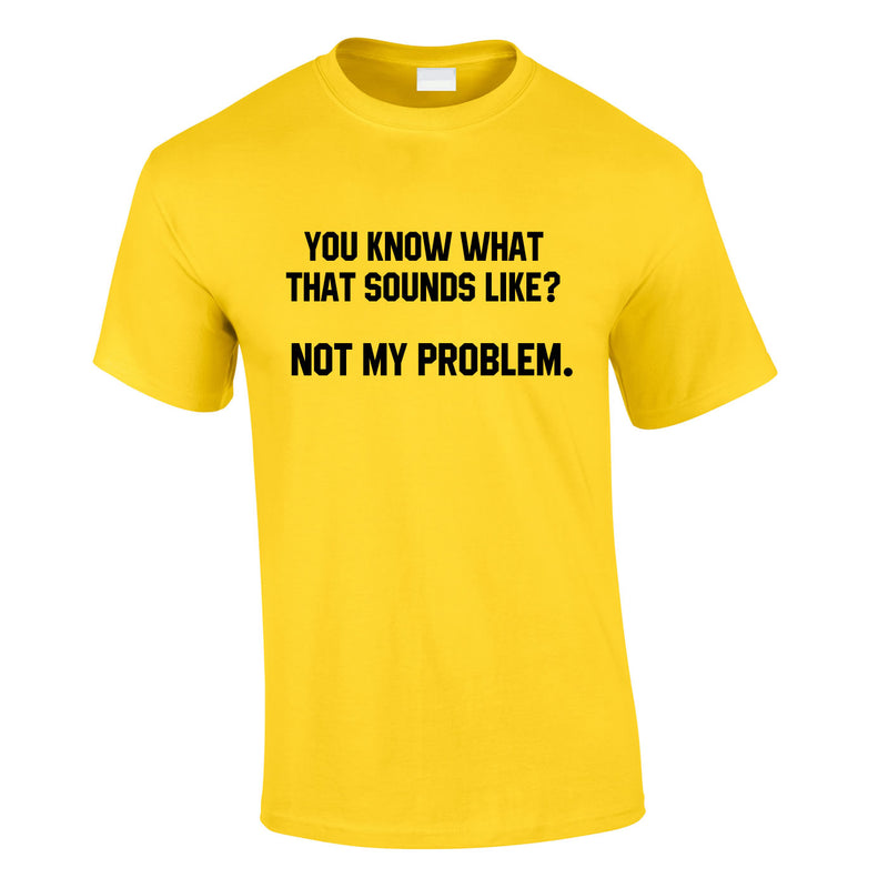 You Know What That Sounds Like? Not My Problem Tee In Yellow
