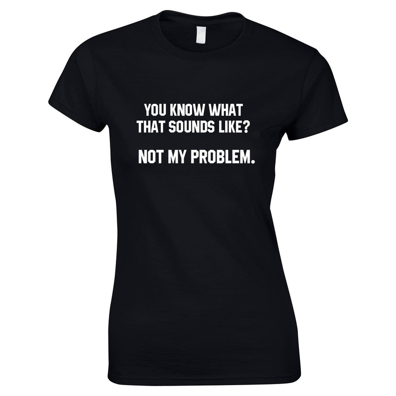 You Know What That Sounds Like? Not My Problem Tee In Black