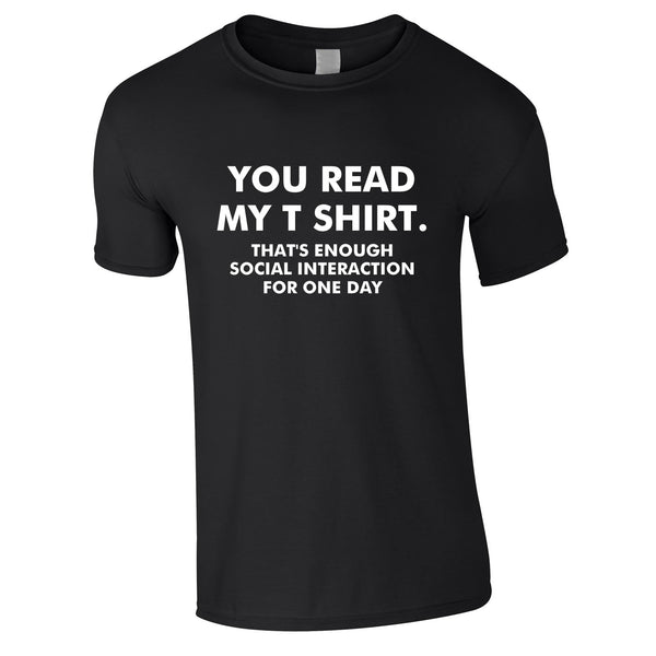 You Read My T-Shirt That's Enough Social Interaction For One Day Tee In Black