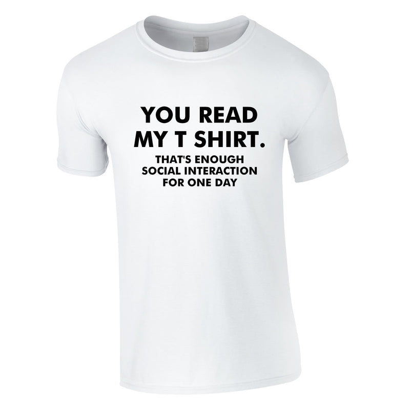 You Read My T-Shirt That's Enough Social Interaction For One Day Tee In White