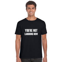 You're Not Laughing Now T Shirt