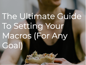 The Ultimate Guide To Setting Your Macros (For Any Goal)