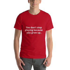 You don't stop playing because you grow up Short-Sleeve Unisex T-Shirt