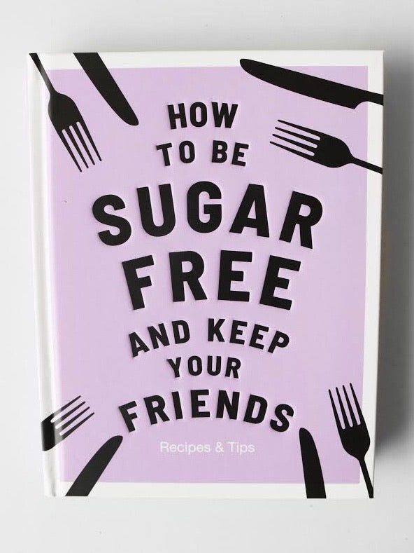 How To Be Sugar Free & Keep Your Friends Recipe Book