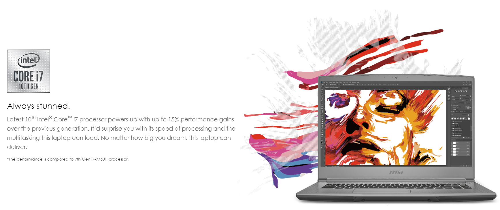 Latest 10th Intel® Core™ i7 processor powers up with up to 15% performance gains over the previous generation. It'd surprise you with its speed of processing and the multitasking this laptop can load. No matter how big you dream, this laptop can deliver.