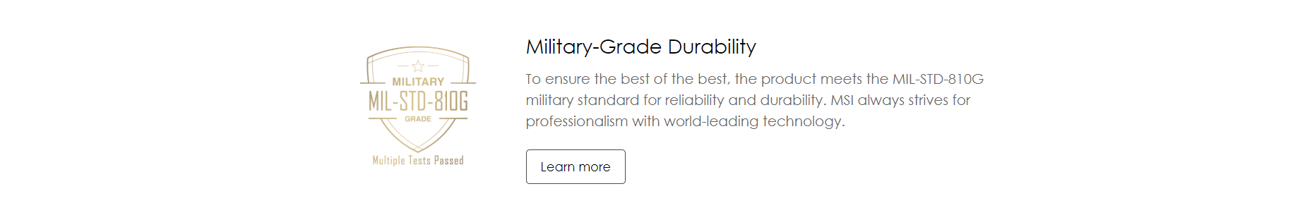 Military-Grade Durability -To ensure the best of the best, the product meets the MIL-STD-810G military standard for reliability and durability. MSI always strives for professionalism with world-leading technology.