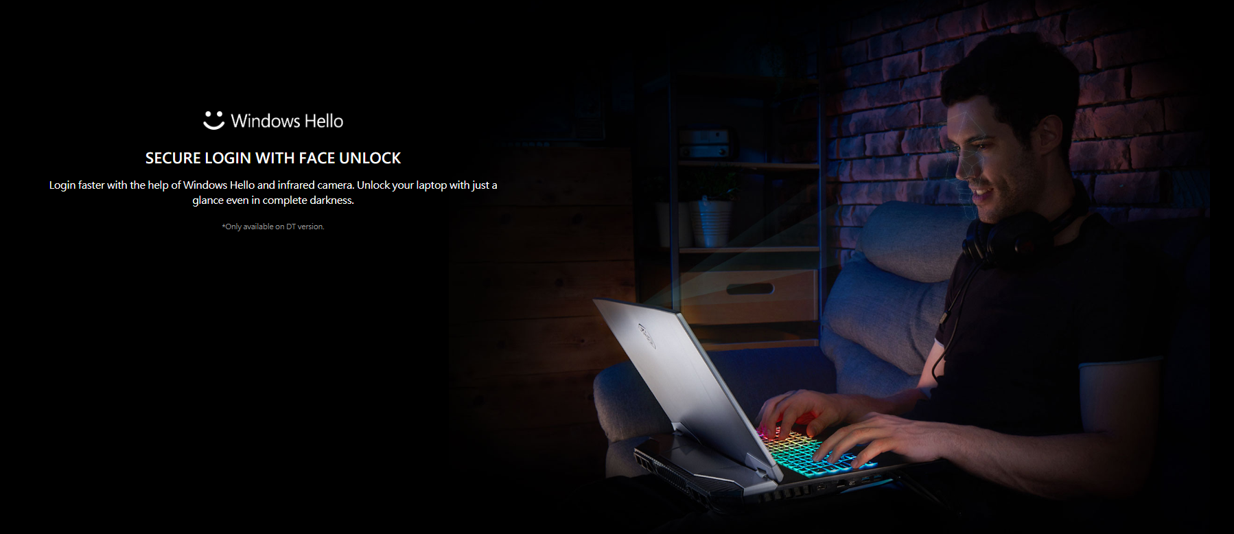 Login faster with the help of Windows Hello and infrared camera. Unlock your laptop with just a glance even in complete darkness.