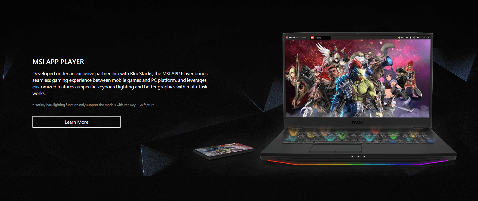 Developed under an exclusive partnership with BlueStacks, the MSI APP Player brings seamless gaming experience between mobile games and PC platform, and leverages customized features as specific keyboard lighting and better graphics with multi-task works.