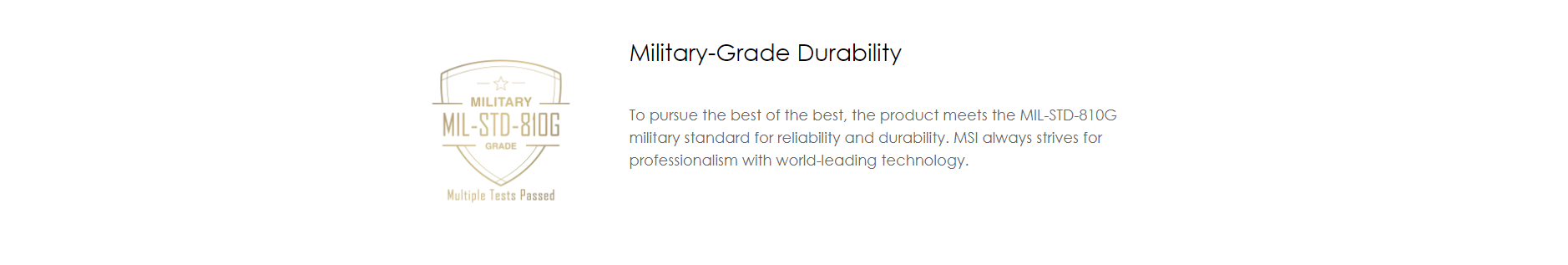 To pursue the best of the best, the product meets the MIL-STD-810G military standard for reliability and durability. MSI always strives for professionalism with world-leading technology.