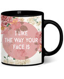 I Like The Way Your Face Is Coffee Mug