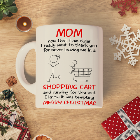 Mom now that I am older I really want to thank you for never leaving me in a shopping cart and running for the exit I know it was tempting merry christmas