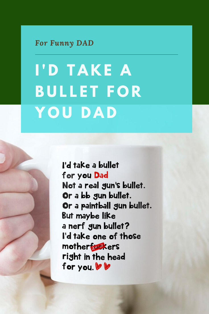 I-d-take-a-bullet-on-you-dad
