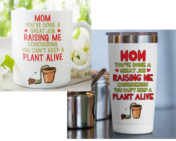 Mom Great Job Raising Me Considering You Can't Keep Plant Alive Tumbler 20oz
