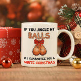 If You Jingle My Balls I'll Guarantee You A White Christmas Mug