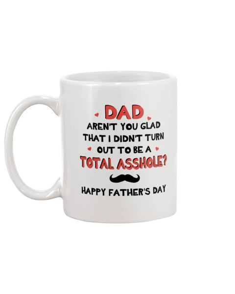 Dad Aren't You Glad That I Didn't Turn Out To Be Total Asshole? Happy Father's Day - Happy Father's Day 2020