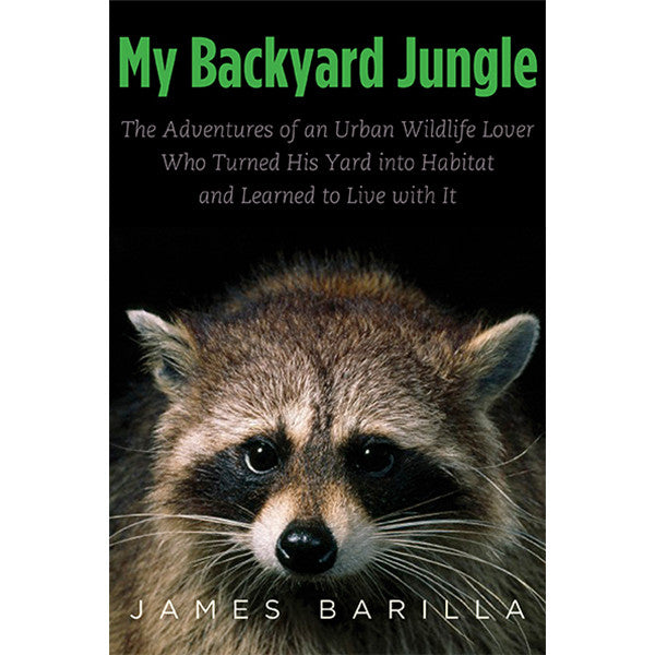 My Backyard Jungle: The Adventures of an Urban Wildlife Lover Who Turned His Yard into Habitat and Learned to Live with It