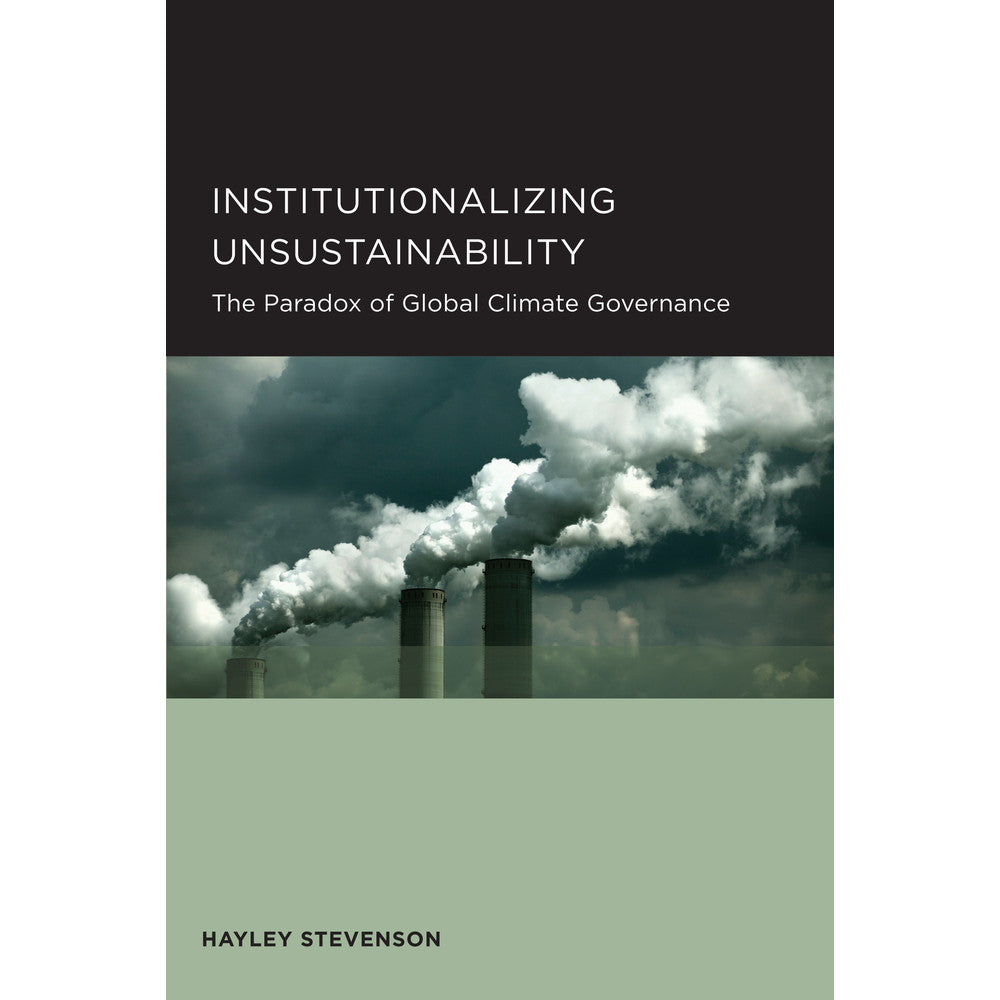 Institutionalizing Unsustainability: The Paradox of Global Climate Governance