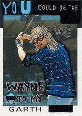 You Could Be The Wayne To My Garth
