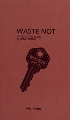 Waste Not: Zhao Xiangyuan & Song Dong - Wu Hung