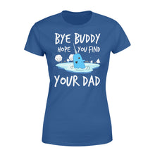 Load image into Gallery viewer, Bye Buddy Hope you find your dad - Standard Women's T-shirt Apparel XS / Royal