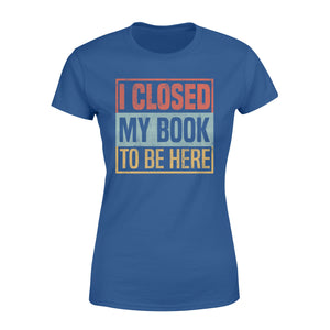 I Closed My Book To Be Here - Standard Women's T-shirt Apparel XS / Royal