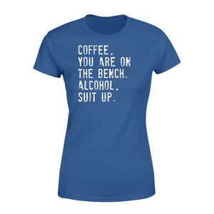 Coffee You Are On The Bench Alcohol Suit Up - Standard Women's T-shirt Apparel XS / Royal