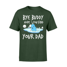 Load image into Gallery viewer, Bye Buddy Hope you find your dad - Standard T-shirt Apparel S / Forest