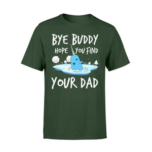Bye Buddy Hope you find your dad - Standard T-shirt Apparel S / Forest