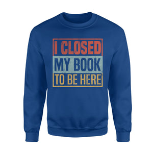 I Closed My Book To Be Here - Standard Fleece Sweatshirt Apparel S / Royal