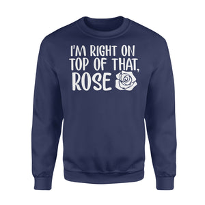 I'm Right On Top Of That Rose - Standard Fleece Sweatshirt Apparel S / Navy