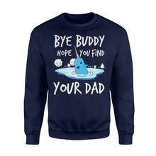 Load image into Gallery viewer, Bye Buddy Hope you find your dad - Standard Fleece Sweatshirt Apparel S / Navy