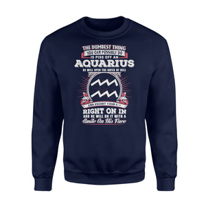 The Dumbest Thing You Can Possibly Do Is Piss Off An Aquarius Birthday - Standard Fleece Sweatshirt Apparel S / Navy