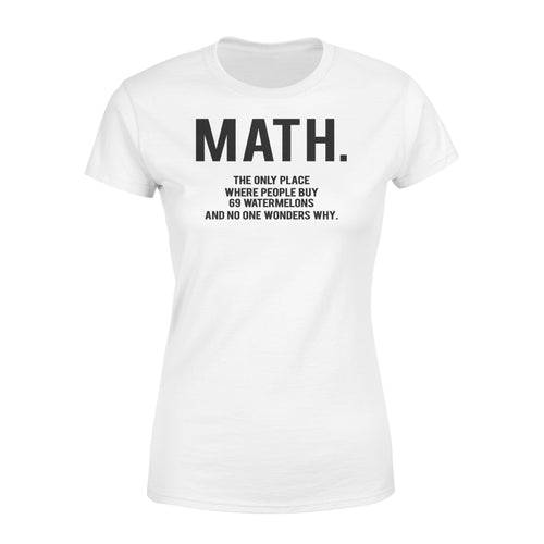 Math The Only Place Where People Buy 69 Watermelons and No One Wonders Why Teacher - Standard Women's T-shirt Apparel XS / White