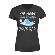 Load image into Gallery viewer, Bye Buddy Hope you find your dad - Standard Women's T-shirt Apparel XS / Black