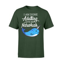 Load image into Gallery viewer, I Am Done Adulting Lets Be Narwhals - Standard T-shirt Apparel S / Forest