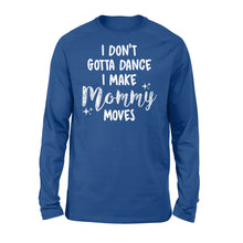 Load image into Gallery viewer, I Don't Gotta Dance I Make Mommy Moves - Standard Long Sleeve
