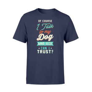 Of Course I Talk To My Dog - Standard T-shirt Apparel S / Navy