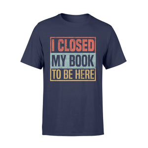 I Closed My Book To Be Here - Standard T-shirt