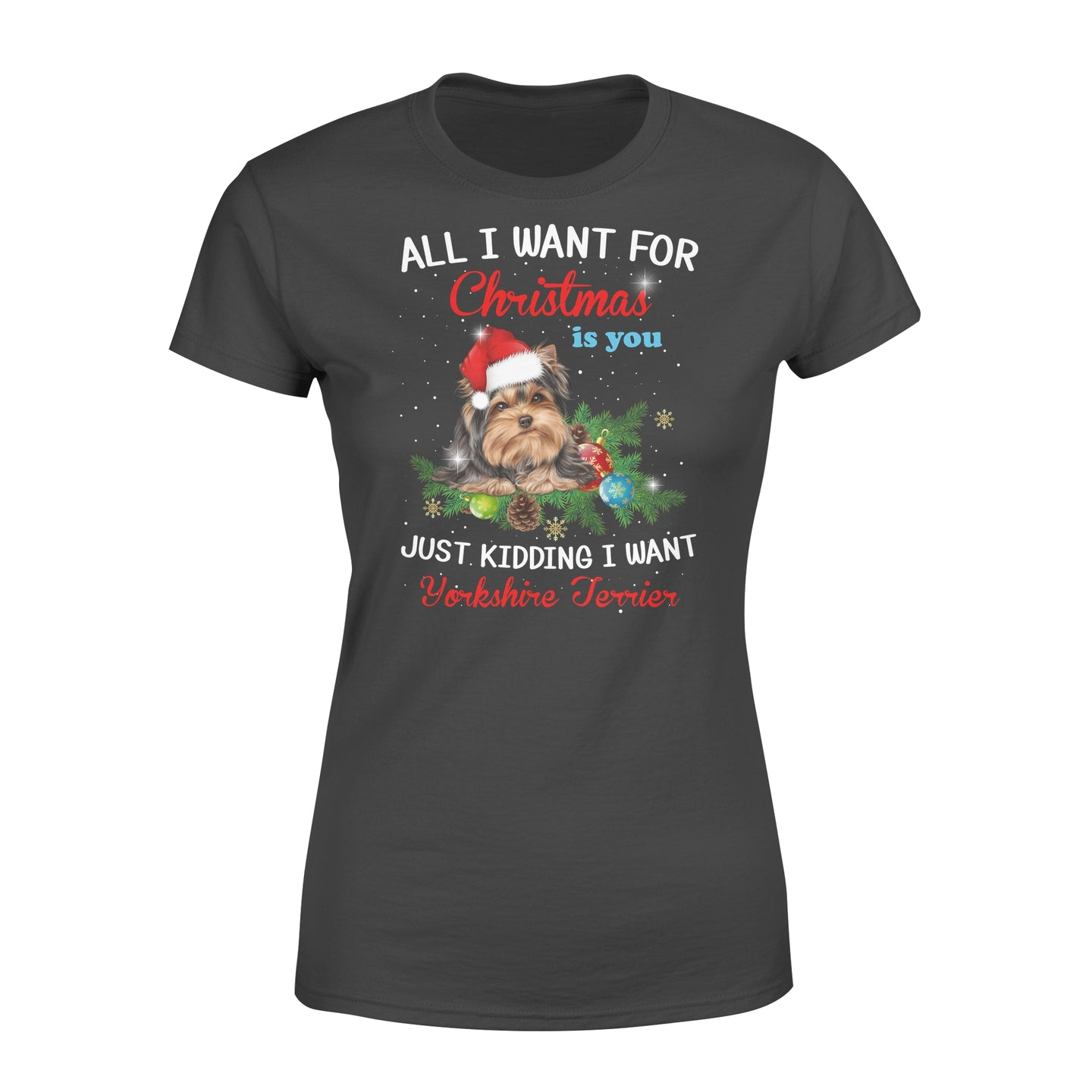 All I Want For Christmas Is You Just Kidding I Want A Yorkshire Terrier Dog Lovers Gift - Standard Women's T-shirt