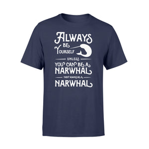Always Be Yourself Unless You Can Be A Narwhal - Standard T-shirt