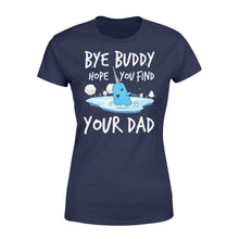 Load image into Gallery viewer, Bye Buddy Hope you find your dad - Standard Women's T-shirt Apparel XS / Navy