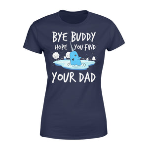 Bye Buddy Hope you find your dad - Standard Women's T-shirt Apparel XS / Navy