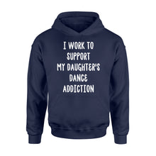 Load image into Gallery viewer, I Work To Support My Daughter's Dance Addiction - Standard Hoodie Apparel S / Navy