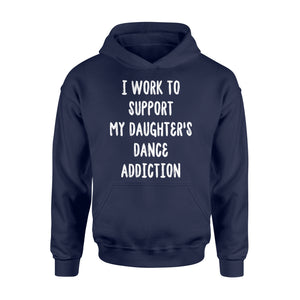 I Work To Support My Daughter's Dance Addiction - Standard Hoodie Apparel S / Navy