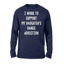 Load image into Gallery viewer, I Work To Support My Daughter's Dance Addiction - Standard Long Sleeve Apparel S / Navy