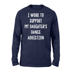 I Work To Support My Daughter's Dance Addiction - Standard Long Sleeve Apparel S / Navy