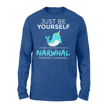 Load image into Gallery viewer, Just Be Yourself Unless You Want To Be A Narwhal - Standard Long Sleeve Apparel S / Royal
