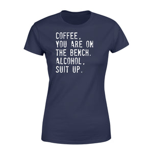 Coffee You Are On The Bench Alcohol Suit Up - Standard Women's T-shirt Apparel XS / Navy