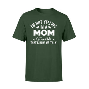 I'm Not Yelling I'm A Mom Of Two Kids Thats How We Talk - Standard T-shirt Apparel S / Forest