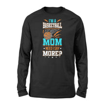 Load image into Gallery viewer, I'm A Basketball Mom Need I Say More - Standard Long Sleeve Apparel S / Black